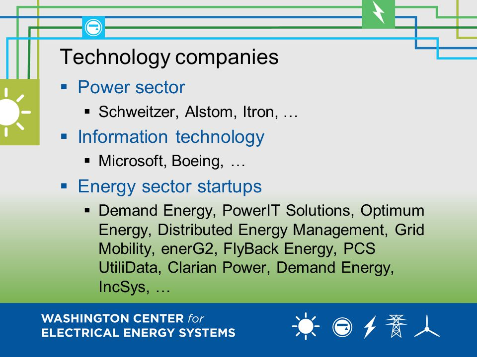 Technology companies  Power sector  Schweitzer, Alstom, Itron, …  Information technology  Microsoft, Boeing, …  Energy sector startups  Demand Energy, PowerIT Solutions, Optimum Energy, Distributed Energy Management, Grid Mobility, enerG2, FlyBack Energy, PCS UtiliData, Clarian Power, Demand Energy, IncSys, …