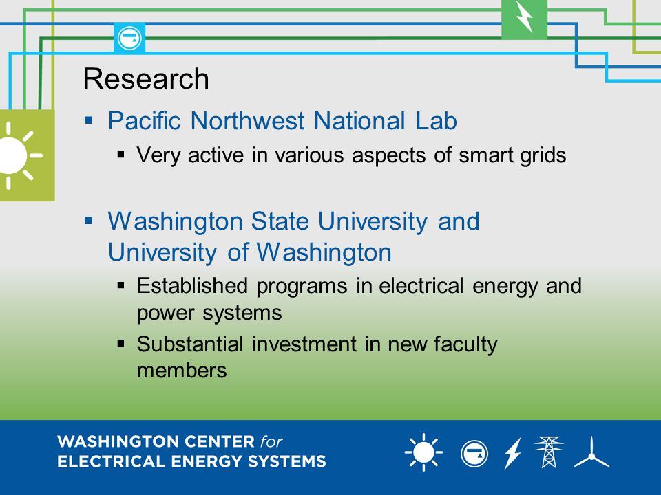 Research  Pacific Northwest National Lab  Very active in various aspects of smart grids  Washington State University and University of Washington  Established programs in electrical energy and power systems  Substantial investment in new faculty members