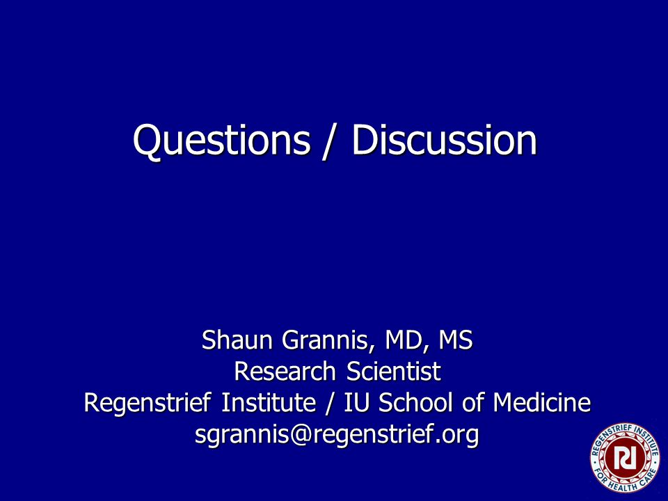 Questions / Discussion Shaun Grannis, MD, MS Research Scientist Regenstrief Institute / IU School of Medicine sgrannis@regenstrief.org