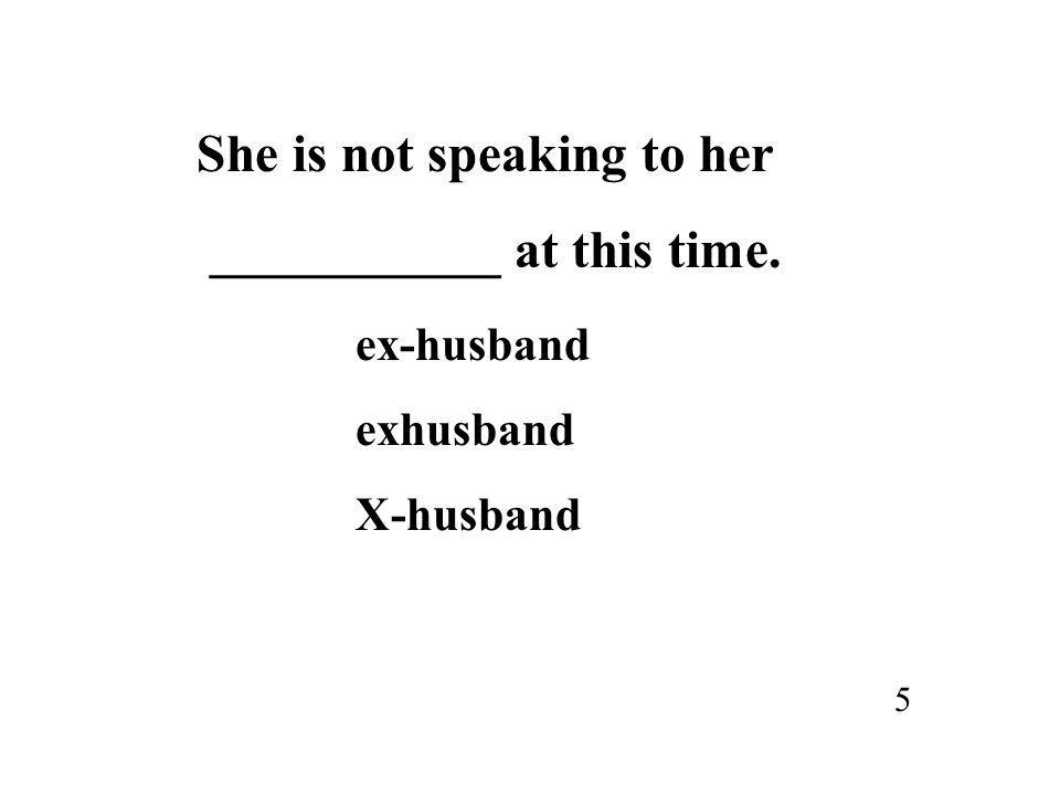 She is not speaking to her ___________ at this time. ex-husband exhusband X-husband 5