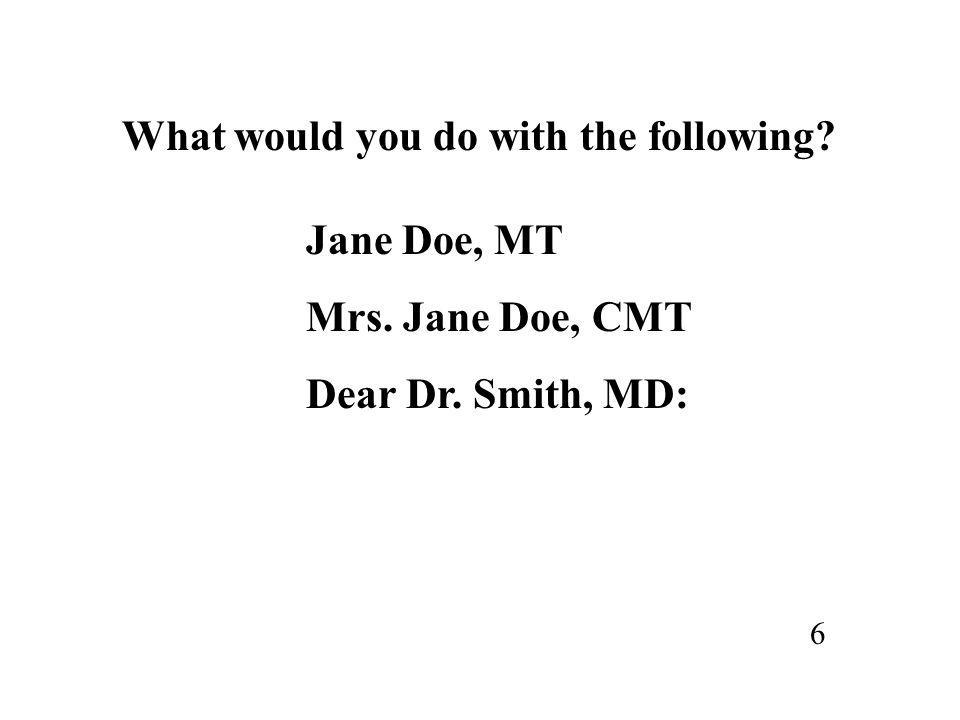 What would you do with the following? Jane Doe, MT Mrs. Jane Doe, CMT Dear Dr. Smith, MD: 6