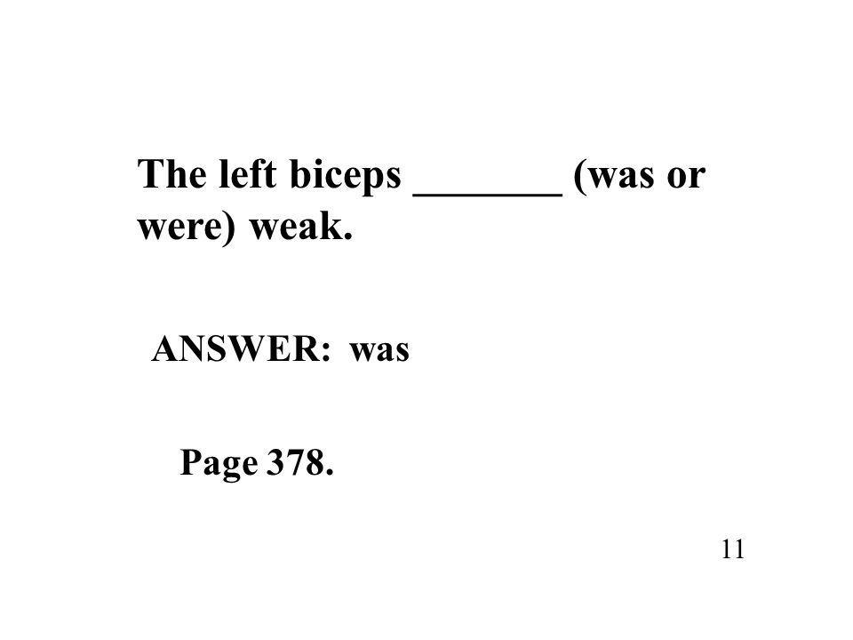 The left biceps _______ (was or were) weak. 11 ANSWER: was Page 378.