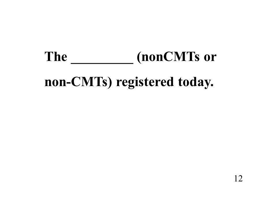 The _________ (nonCMTs or non-CMTs) registered today. 12