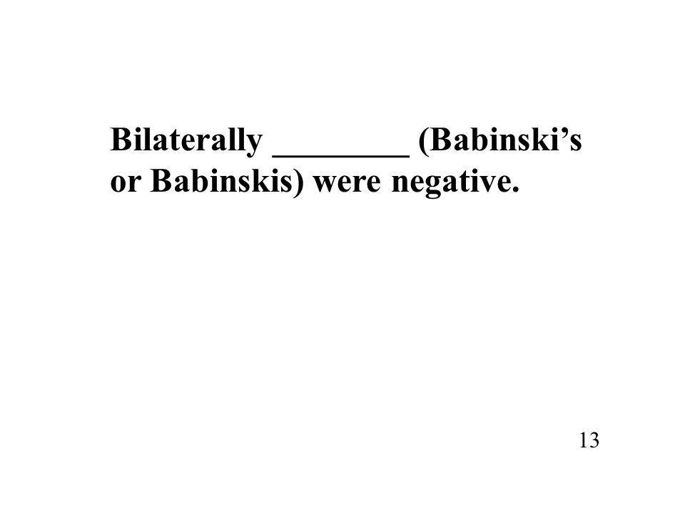 Bilaterally ________ (Babinski's or Babinskis) were negative. 13