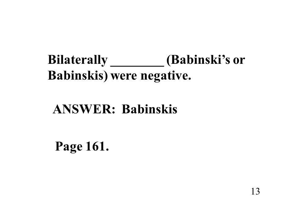 Bilaterally ________ (Babinski's or Babinskis) were negative. 13 ANSWER: Babinskis Page 161.