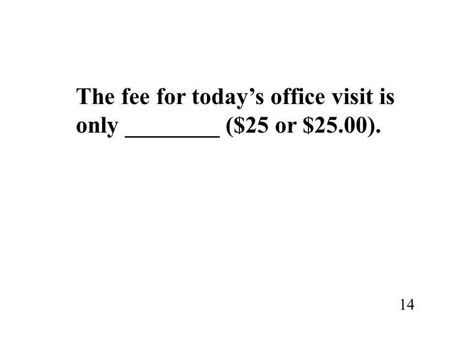 The fee for today's office visit is only ________ ($25 or $25.00). 14