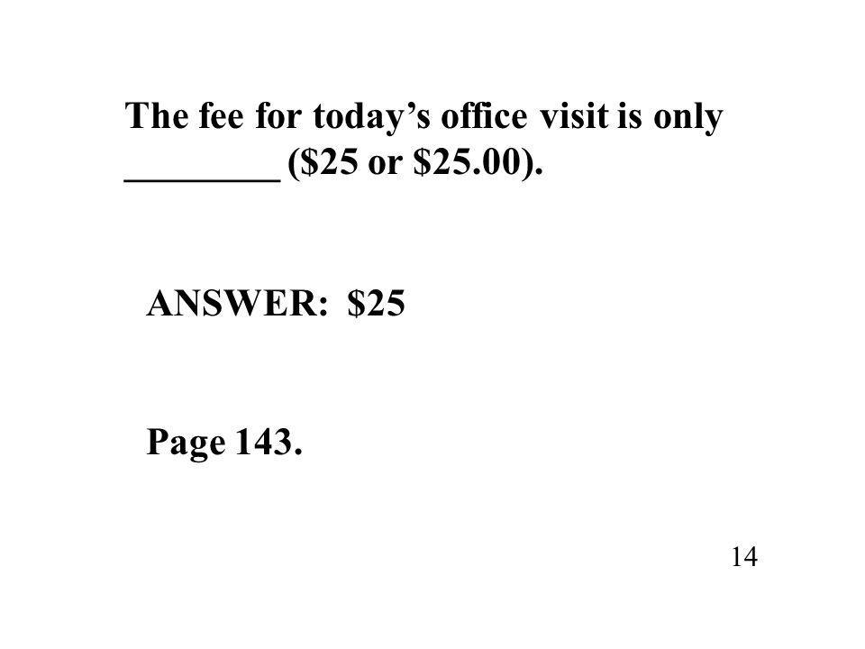 The fee for today's office visit is only ________ ($25 or $25.00). 14 ANSWER: $25 Page 143.