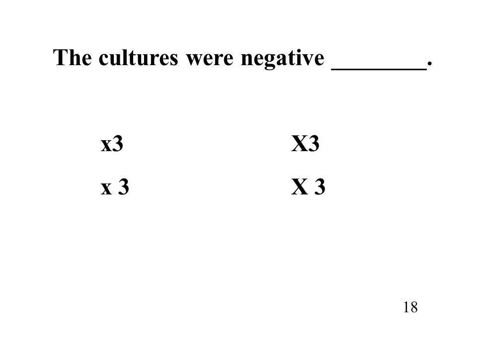 The cultures were negative ________. x3X3 18