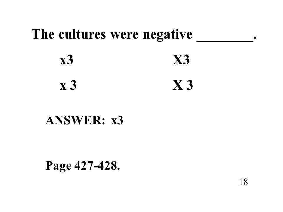 The cultures were negative ________. x3X3 18 ANSWER: x3 Page 427-428.