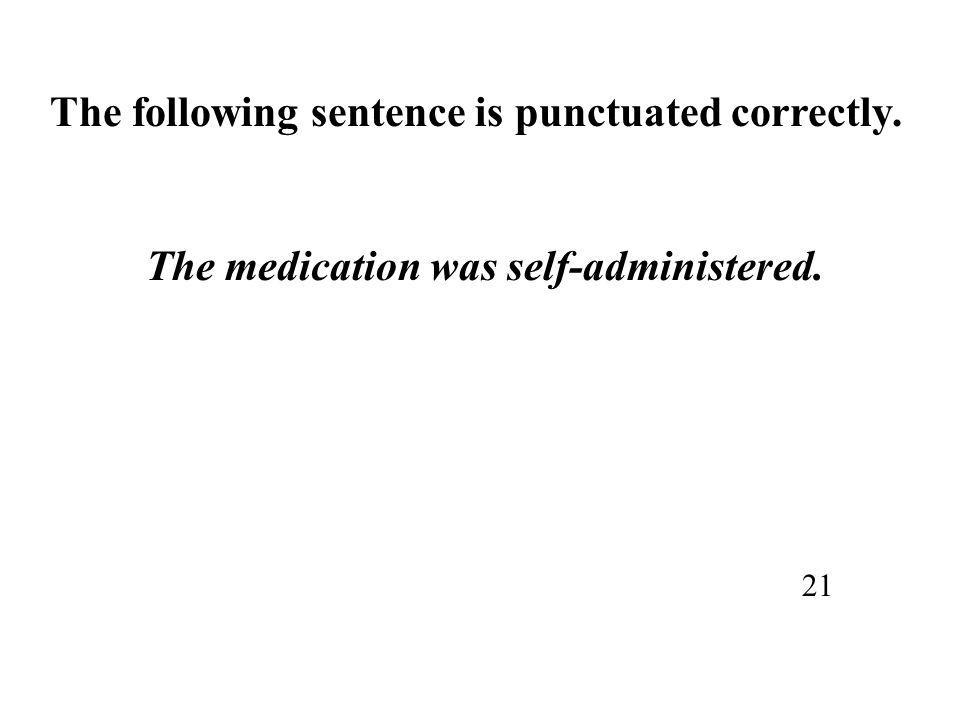 The following sentence is punctuated correctly. The medication was self-administered. 21