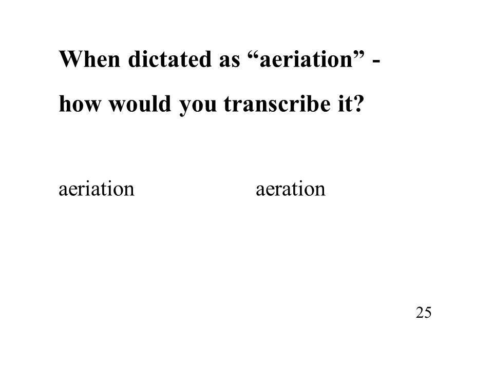 When dictated as aeriation - how would you transcribe it? aeriationaeration 25