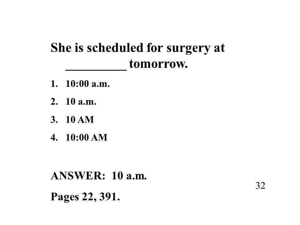 She is scheduled for surgery at _________ tomorrow.