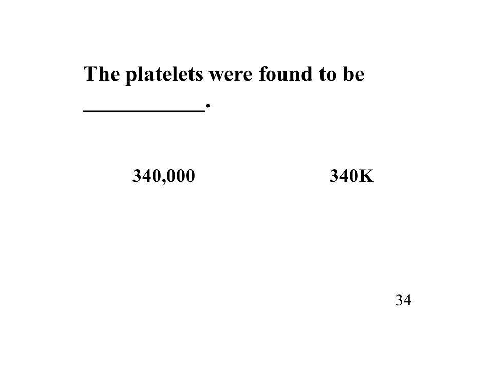 The platelets were found to be ___________. 340,000340K 34
