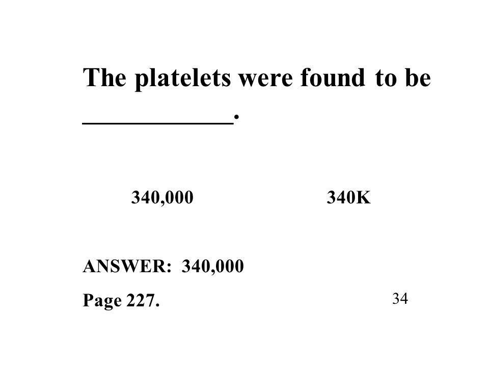 The platelets were found to be ___________. 340,000340K ANSWER: 340,000 Page 227. 34