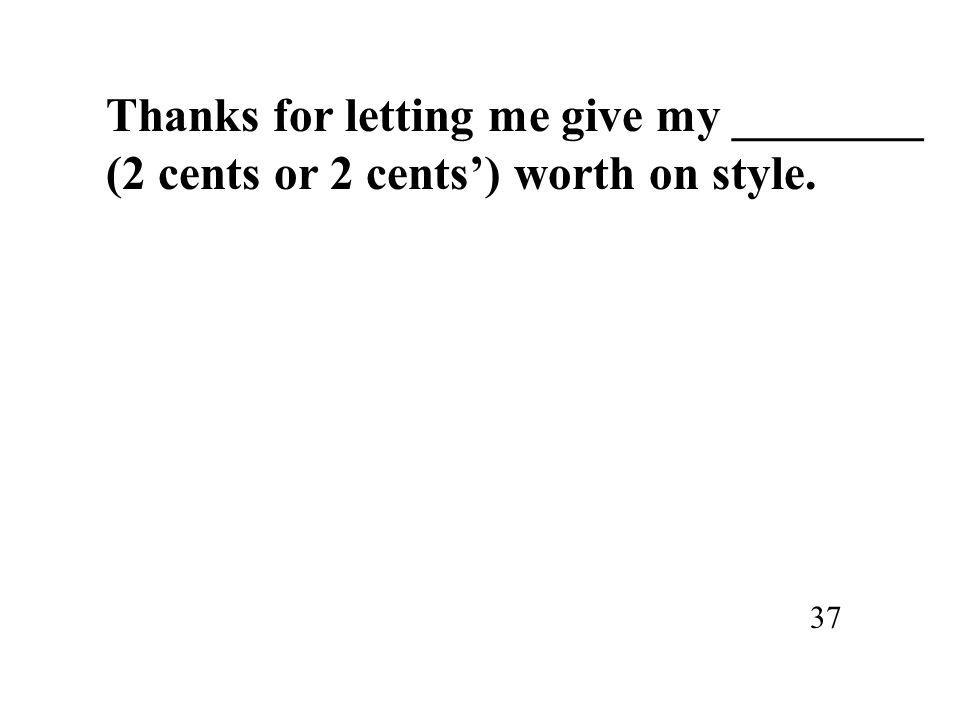 Thanks for letting me give my ________ (2 cents or 2 cents') worth on style. 37