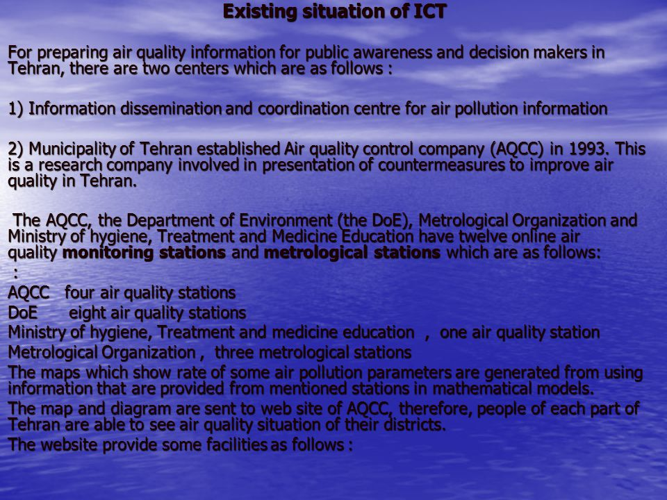 Existing situation of ICT For preparing air quality information for public awareness and decision makers in Tehran, there are two centers which are as follows : 1) Information dissemination and coordination centre for air pollution information 2) Municipality of Tehran established Air quality control company (AQCC) in 1993.
