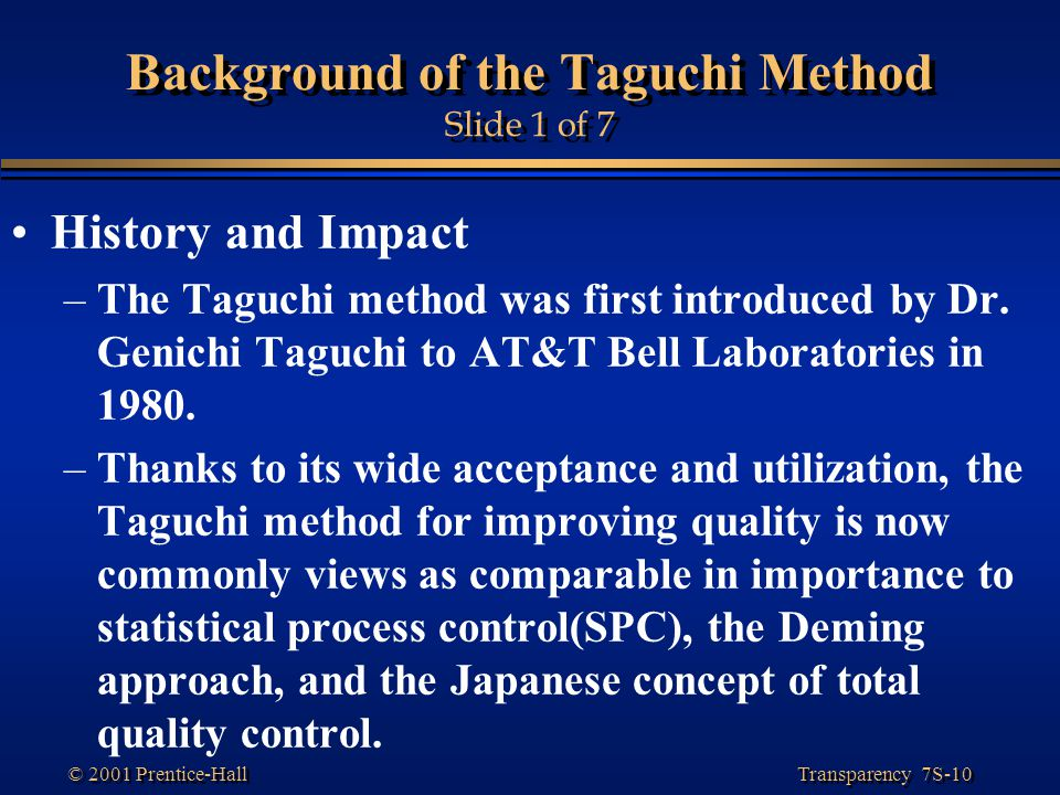 Transparency 7S-10 © 2001 Prentice-Hall Background of the Taguchi Method Slide 1 of 7 History and Impact –The Taguchi method was first introduced by Dr.