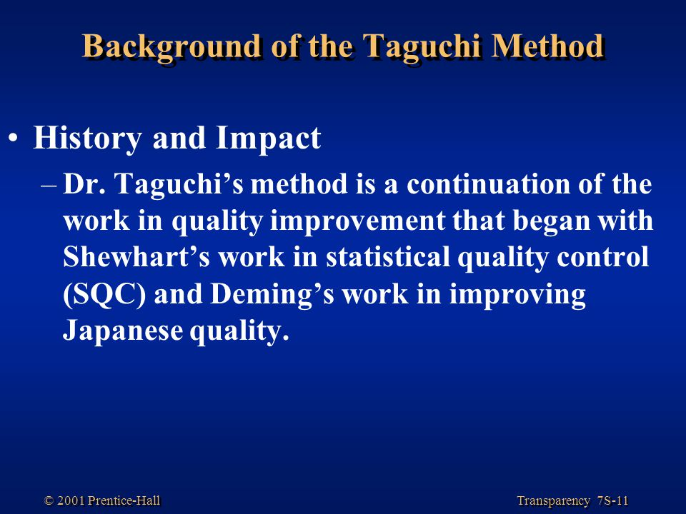 Transparency 7S-11 © 2001 Prentice-Hall Background of the Taguchi Method History and Impact –Dr.
