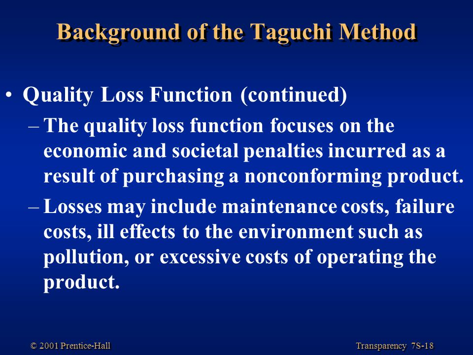Transparency 7S-18 © 2001 Prentice-Hall Background of the Taguchi Method Quality Loss Function (continued) –The quality loss function focuses on the economic and societal penalties incurred as a result of purchasing a nonconforming product.