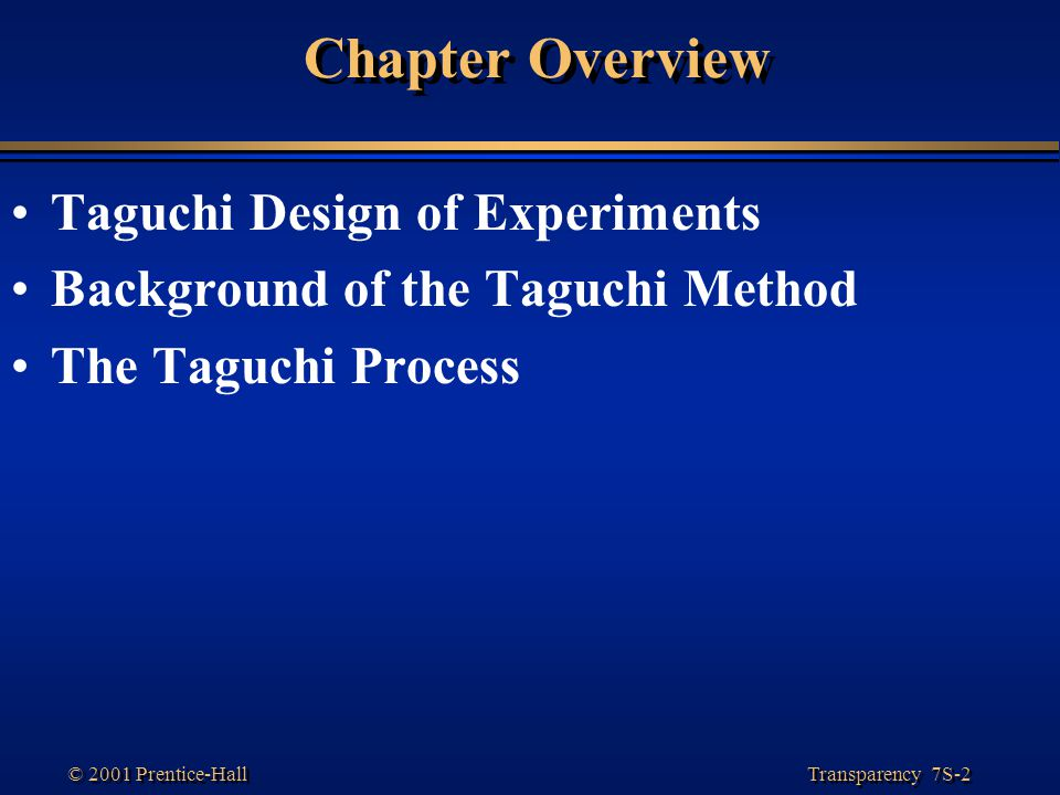 Transparency 7S-2 © 2001 Prentice-Hall Chapter Overview Taguchi Design of Experiments Background of the Taguchi Method The Taguchi Process