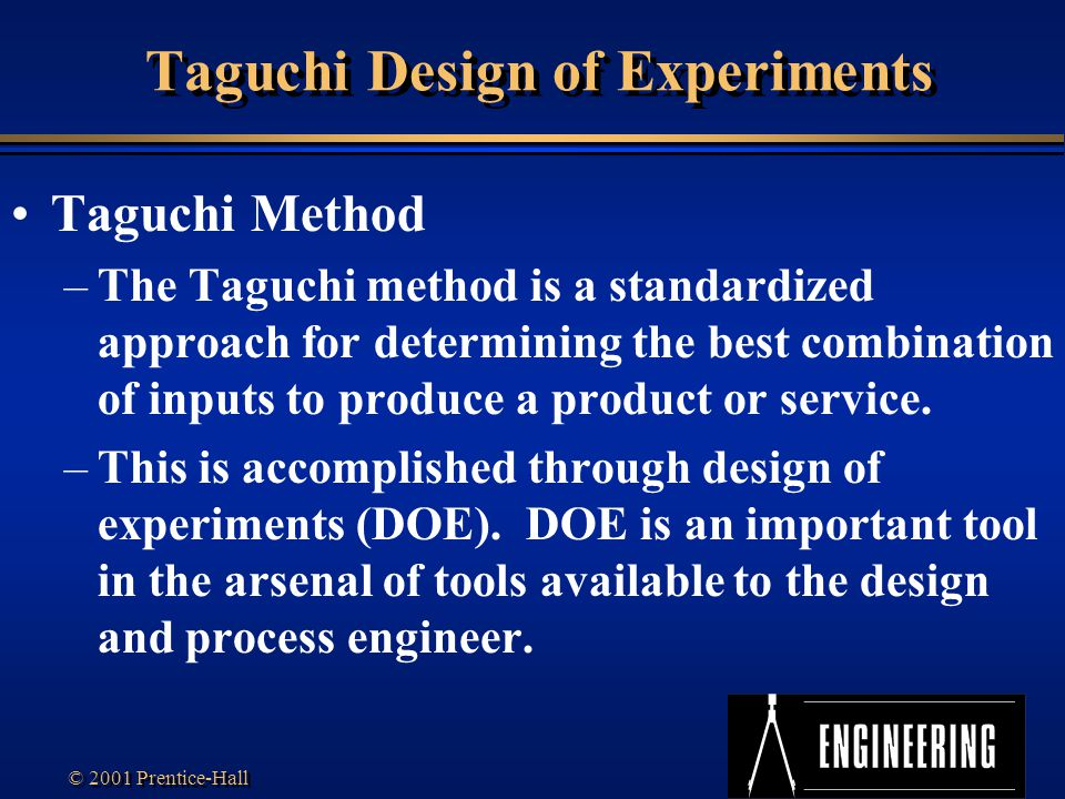 Transparency 7S-4 © 2001 Prentice-Hall Taguchi Design of Experiments Taguchi Method –The Taguchi method is a standardized approach for determining the best combination of inputs to produce a product or service.