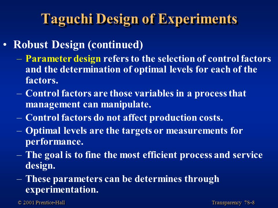 Transparency 7S-8 © 2001 Prentice-Hall Taguchi Design of Experiments Robust Design (continued) –Parameter design refers to the selection of control factors and the determination of optimal levels for each of the factors.