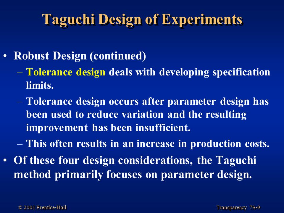 Transparency 7S-9 © 2001 Prentice-Hall Taguchi Design of Experiments Robust Design (continued) –Tolerance design deals with developing specification limits.