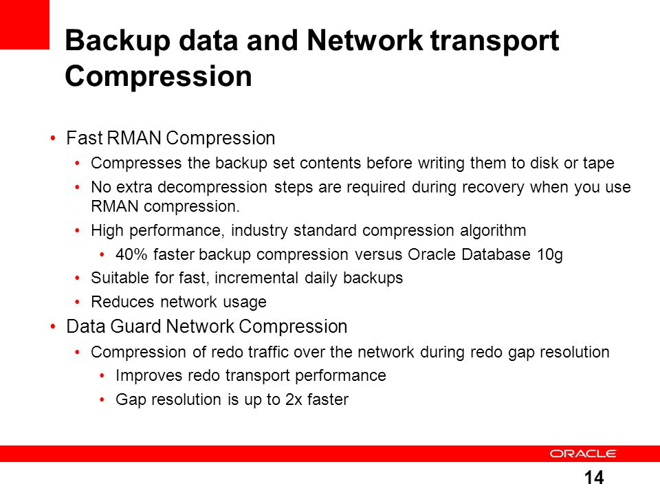 14 Backup data and Network transport Compression Fast RMAN Compression Compresses the backup set contents before writing them to disk or tape No extra decompression steps are required during recovery when you use RMAN compression.