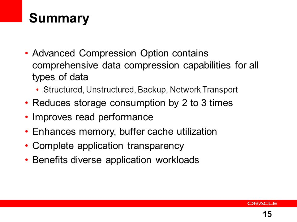15 Summary Advanced Compression Option contains comprehensive data compression capabilities for all types of data Structured, Unstructured, Backup, Network Transport Reduces storage consumption by 2 to 3 times Improves read performance Enhances memory, buffer cache utilization Complete application transparency Benefits diverse application workloads