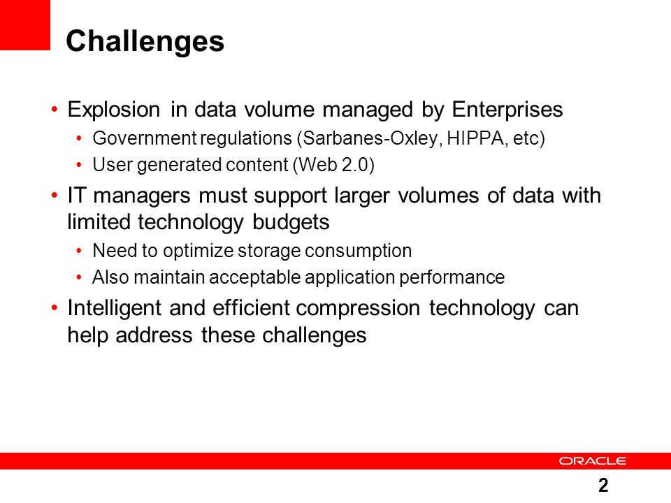 2 Challenges Explosion in data volume managed by Enterprises Government regulations (Sarbanes-Oxley, HIPPA, etc) User generated content (Web 2.0) IT managers must support larger volumes of data with limited technology budgets Need to optimize storage consumption Also maintain acceptable application performance Intelligent and efficient compression technology can help address these challenges