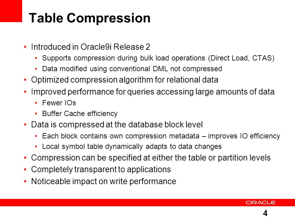4 Table Compression Introduced in Oracle9i Release 2 Supports compression during bulk load operations (Direct Load, CTAS) Data modified using conventional DML not compressed Optimized compression algorithm for relational data Improved performance for queries accessing large amounts of data Fewer IOs Buffer Cache efficiency Data is compressed at the database block level Each block contains own compression metadata – improves IO efficiency Local symbol table dynamically adapts to data changes Compression can be specified at either the table or partition levels Completely transparent to applications Noticeable impact on write performance