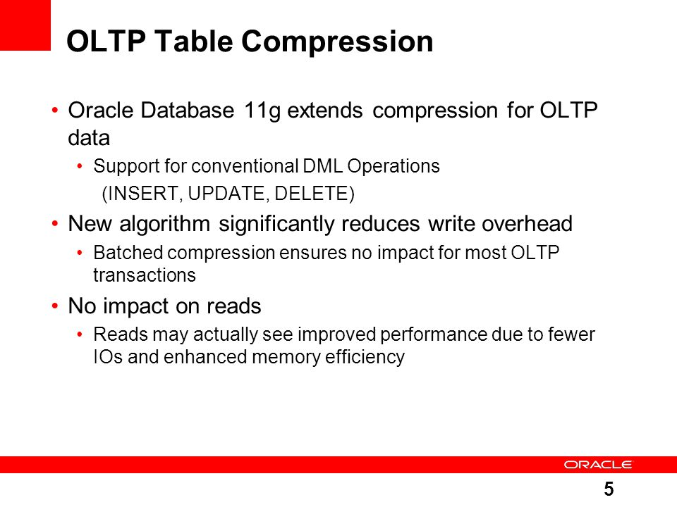 5 OLTP Table Compression Oracle Database 11g extends compression for OLTP data Support for conventional DML Operations (INSERT, UPDATE, DELETE) New algorithm significantly reduces write overhead Batched compression ensures no impact for most OLTP transactions No impact on reads Reads may actually see improved performance due to fewer IOs and enhanced memory efficiency