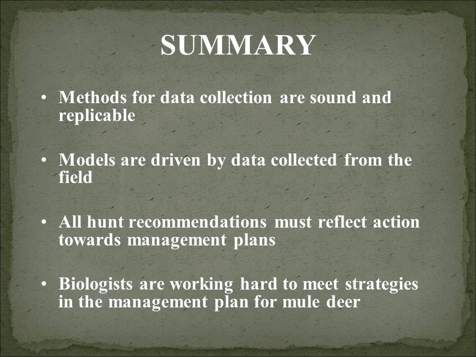 SUMMARY Methods for data collection are sound and replicable Models are driven by data collected from the field All hunt recommendations must reflect action towards management plans Biologists are working hard to meet strategies in the management plan for mule deer