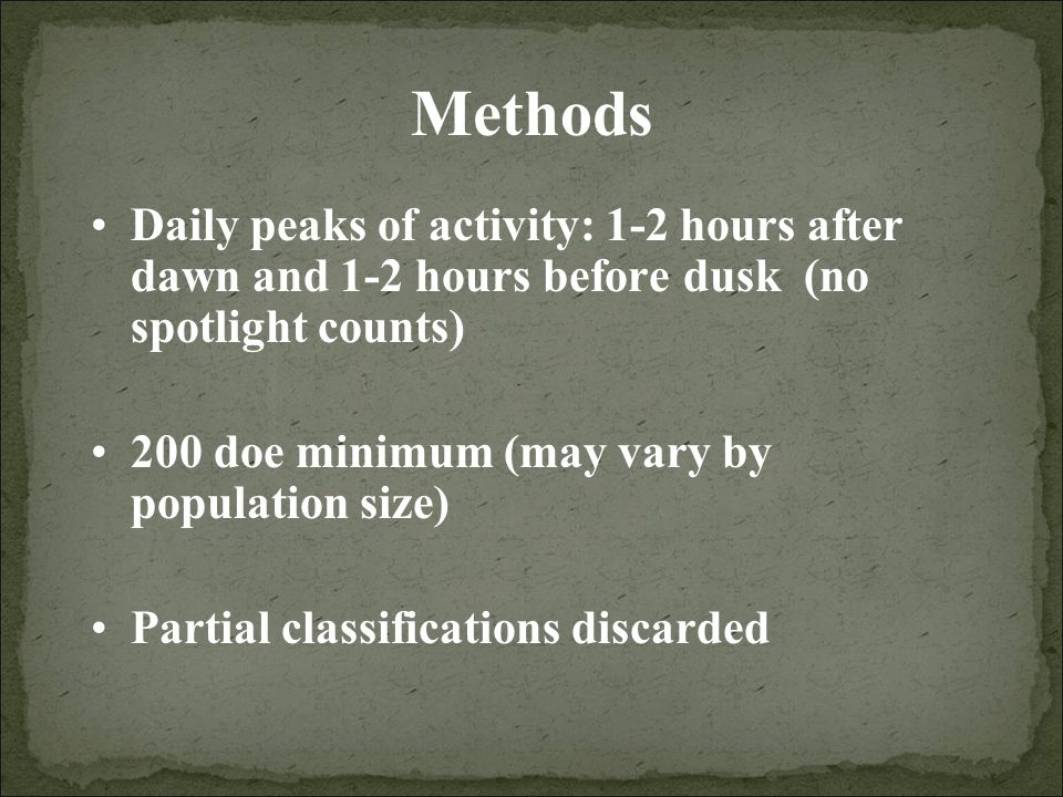 Methods Daily peaks of activity: 1-2 hours after dawn and 1-2 hours before dusk (no spotlight counts) 200 doe minimum (may vary by population size) Partial classifications discarded