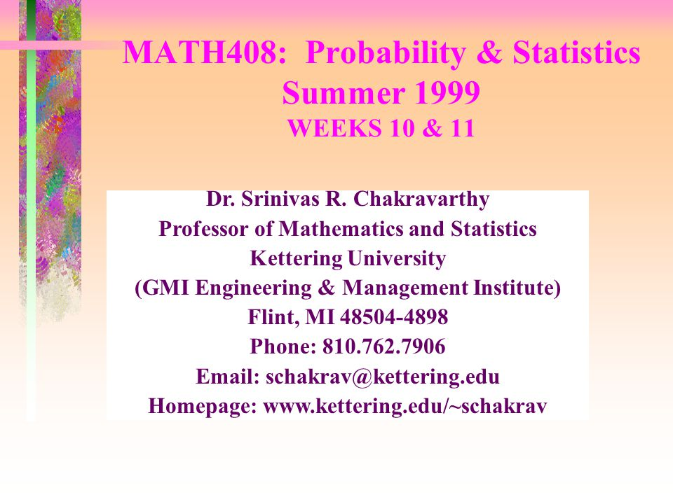 MATH408: Probability & Statistics Summer 1999 WEEKS 10 & 11 Dr. Srinivas R. Chakravarthy Professor of Mathematics and Statistics Kettering University