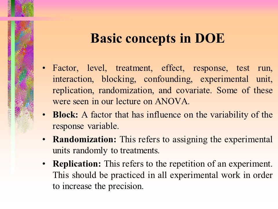 Basic concepts in DOE Factor, level, treatment, effect, response, test run, interaction, blocking, confounding, experimental unit, replication, random