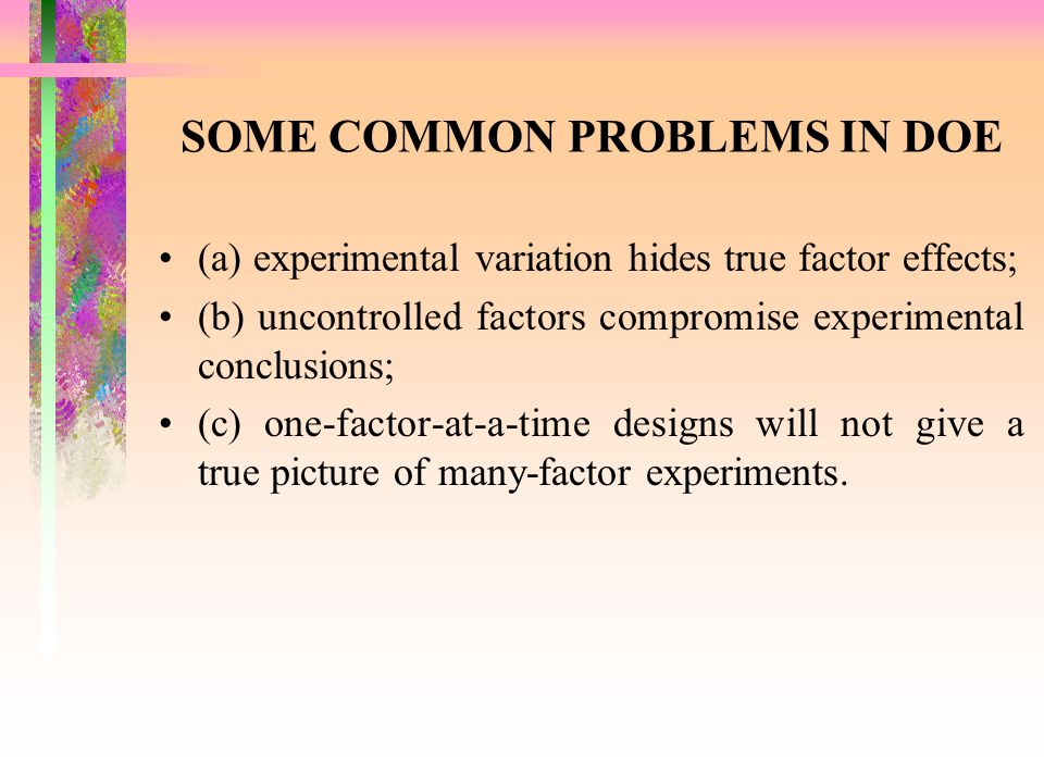 SOME COMMON PROBLEMS IN DOE (a) experimental variation hides true factor effects; (b) uncontrolled factors compromise experimental conclusions; (c) on