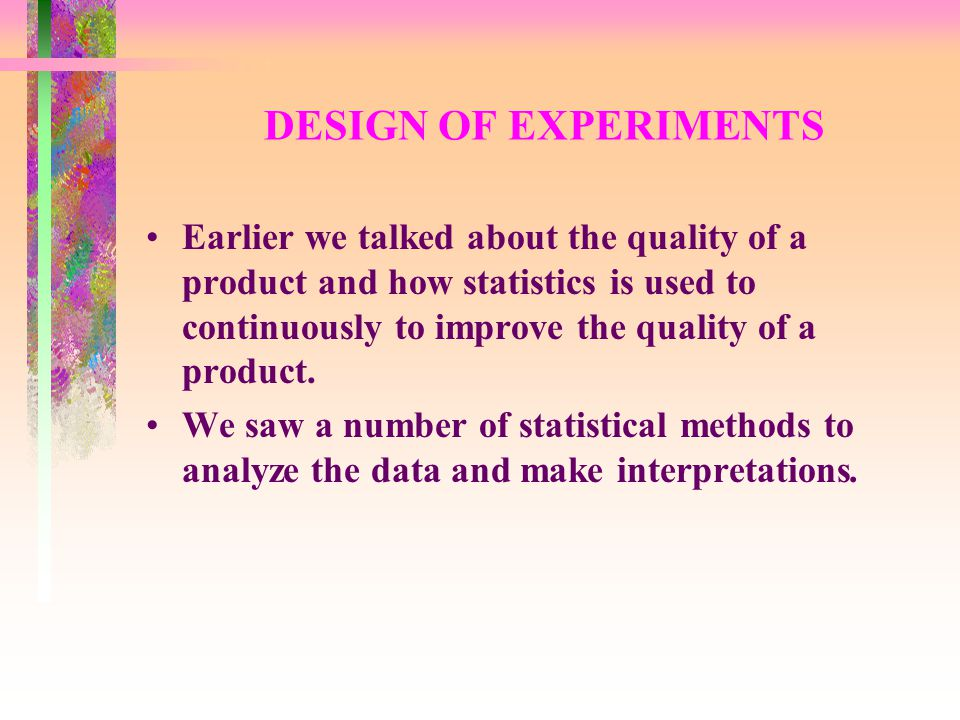 DESIGN OF EXPERIMENTS Earlier we talked about the quality of a product and how statistics is used to continuously to improve the quality of a product.