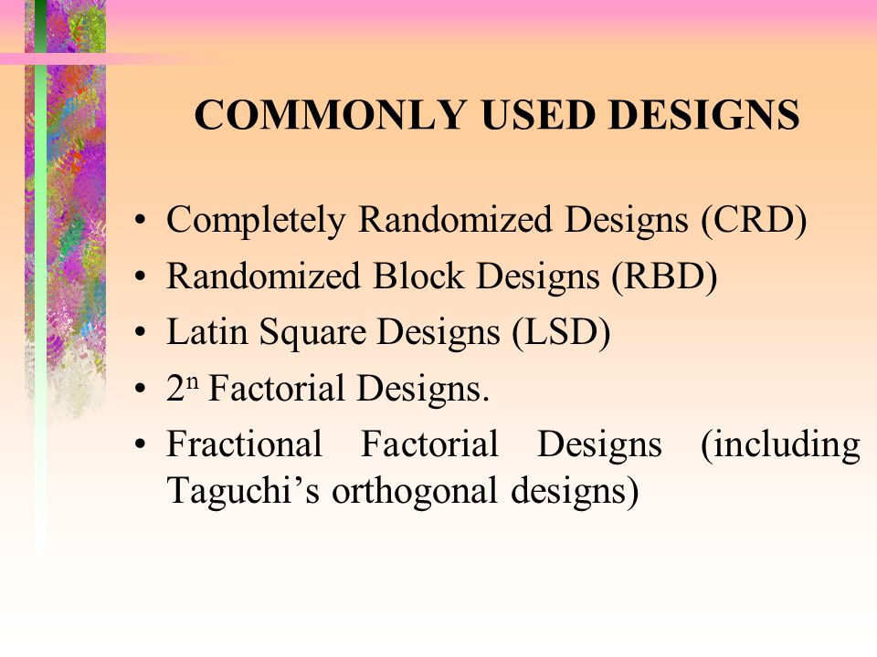 COMMONLY USED DESIGNS Completely Randomized Designs (CRD) Randomized Block Designs (RBD) Latin Square Designs (LSD) 2 n Factorial Designs. Fractional
