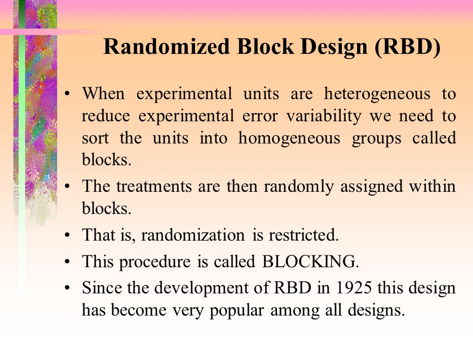 Randomized Block Design (RBD) When experimental units are heterogeneous to reduce experimental error variability we need to sort the units into homoge