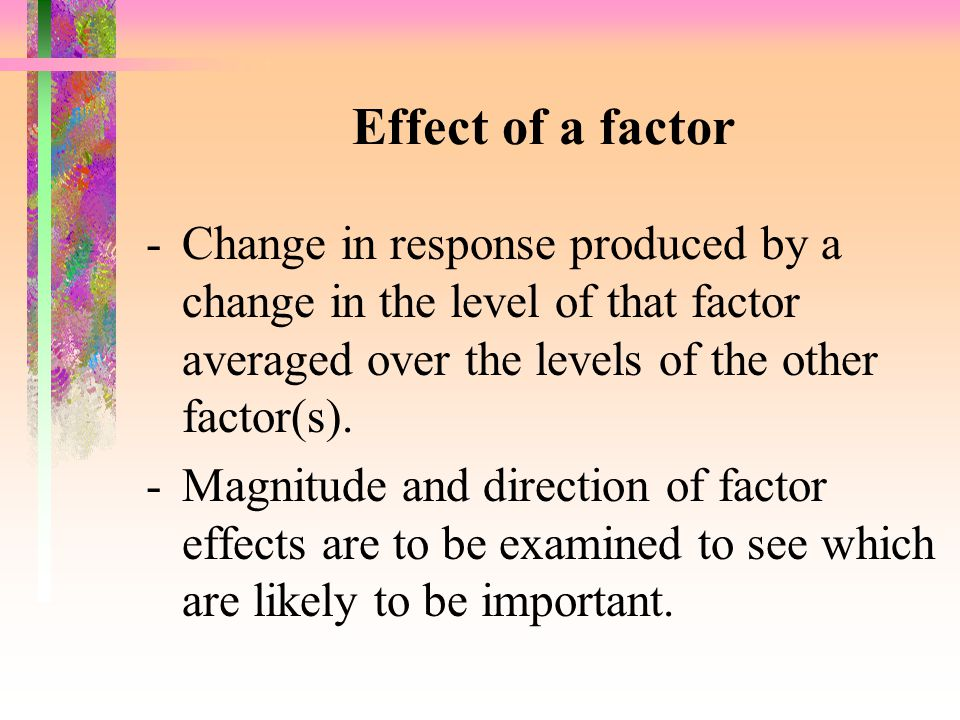 Effect of a factor -Change in response produced by a change in the level of that factor averaged over the levels of the other factor(s). -Magnitude an