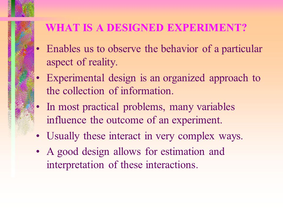 WHAT IS A DESIGNED EXPERIMENT? Enables us to observe the behavior of a particular aspect of reality. Experimental design is an organized approach to t