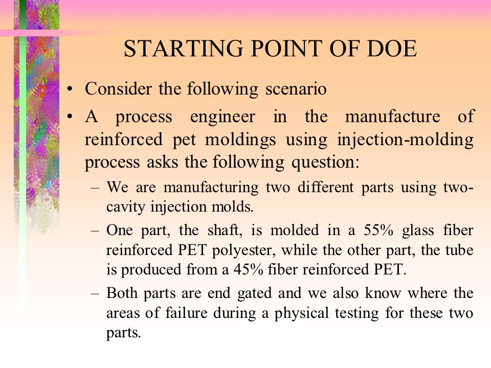 STARTING POINT OF DOE Consider the following scenario A process engineer in the manufacture of reinforced pet moldings using injection-molding process
