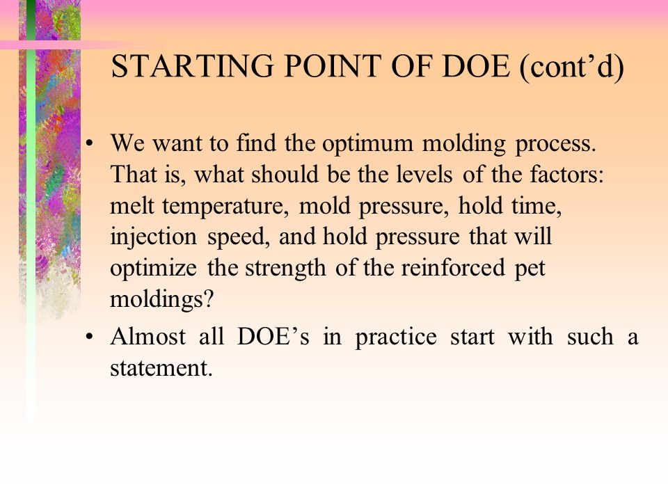 STARTING POINT OF DOE (cont'd) We want to find the optimum molding process. That is, what should be the levels of the factors: melt temperature, mold