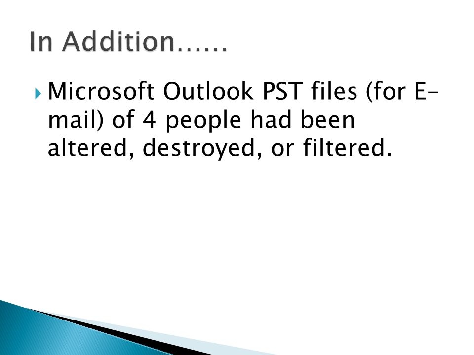  Microsoft Outlook PST files (for E- mail) of 4 people had been altered, destroyed, or filtered.