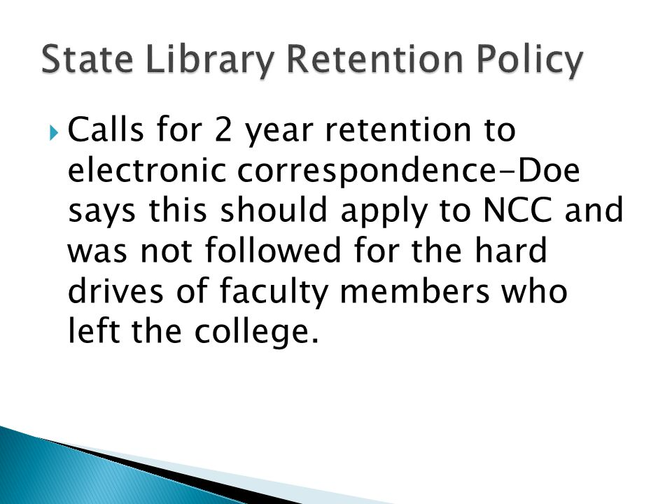  Calls for 2 year retention to electronic correspondence-Doe says this should apply to NCC and was not followed for the hard drives of faculty members who left the college.
