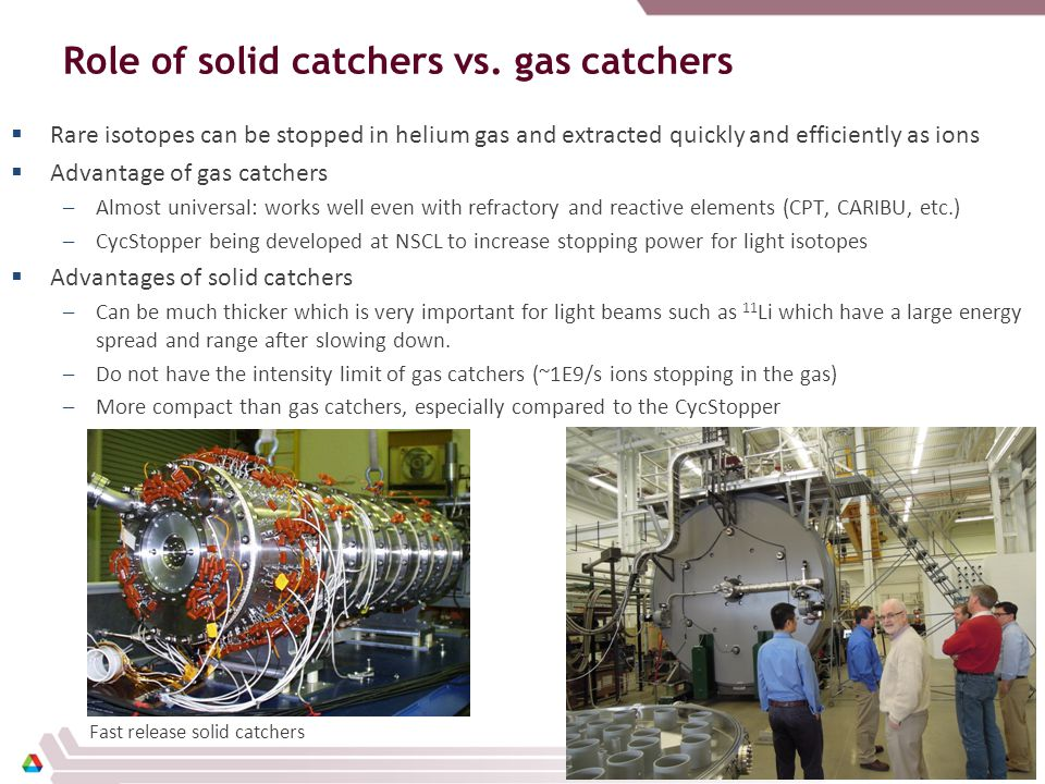 Role of solid catchers vs. gas catchers  Rare isotopes can be stopped in helium gas and extracted quickly and efficiently as ions  Advantage of gas