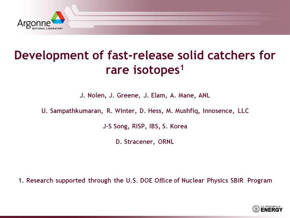 Development of fast-release solid catchers for rare isotopes 1 J. Nolen, J. Greene, J. Elam, A. Mane, ANL U. Sampathkumaran, R. Winter, D. Hess, M. Mu