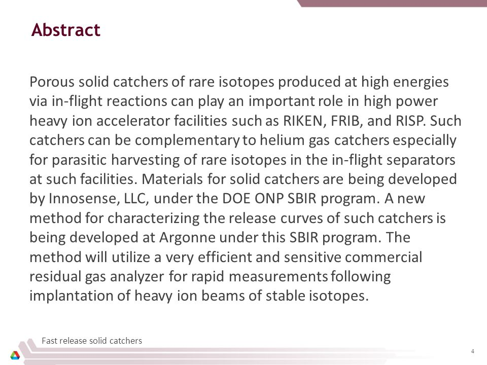15 Summary  Solid catchers can play an important role for stopped and reaccelerated beams at FRIB and other advanced facilities for selected rare isotopes for intensities greater than gas catcher limits and parasitic operation (compact)  Innosense, LLC and ANL have developed a variety of porous solid catcher materials –W coated aerogels using Atomic Layer Deposition –Carbon-based aerogels –Nano-porosity refractory oxides  A new method for direct measurements of release curves and efficiencies is being developed –The method is an evolution of one developed at the GSI ISOL facility by R.