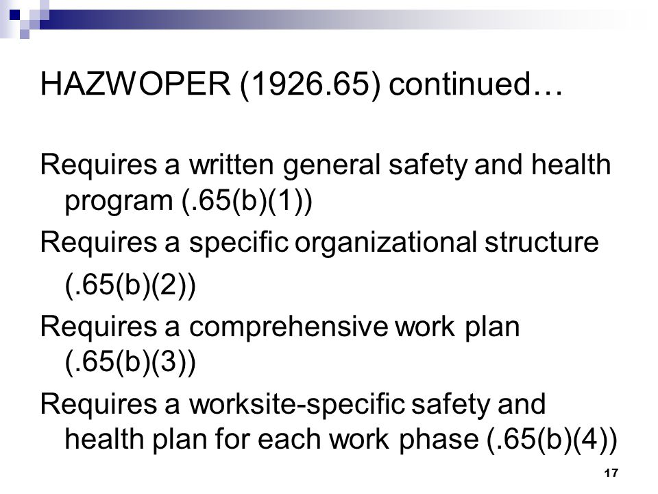 17 HAZWOPER (1926.65) continued… Requires a written general safety and health program (.65(b)(1)) Requires a specific organizational structure (.65(b)